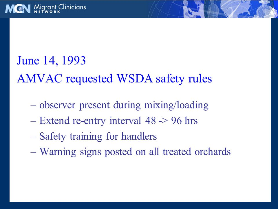 June 14, 1993 AMVAC requested WSDA safety rules –observer present during mixing/loading –Extend re-entry interval 48 -> 96 hrs –Safety training for handlers –Warning signs posted on all treated orchards