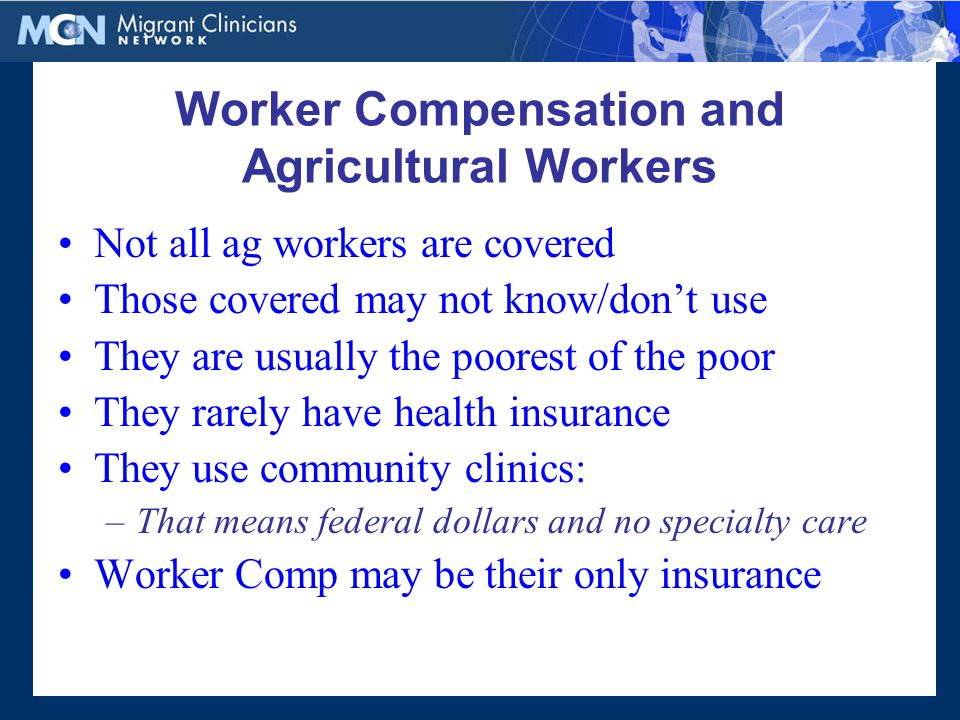 Worker Compensation and Agricultural Workers Not all ag workers are covered Those covered may not know/don't use They are usually the poorest of the poor They rarely have health insurance They use community clinics: –That means federal dollars and no specialty care Worker Comp may be their only insurance