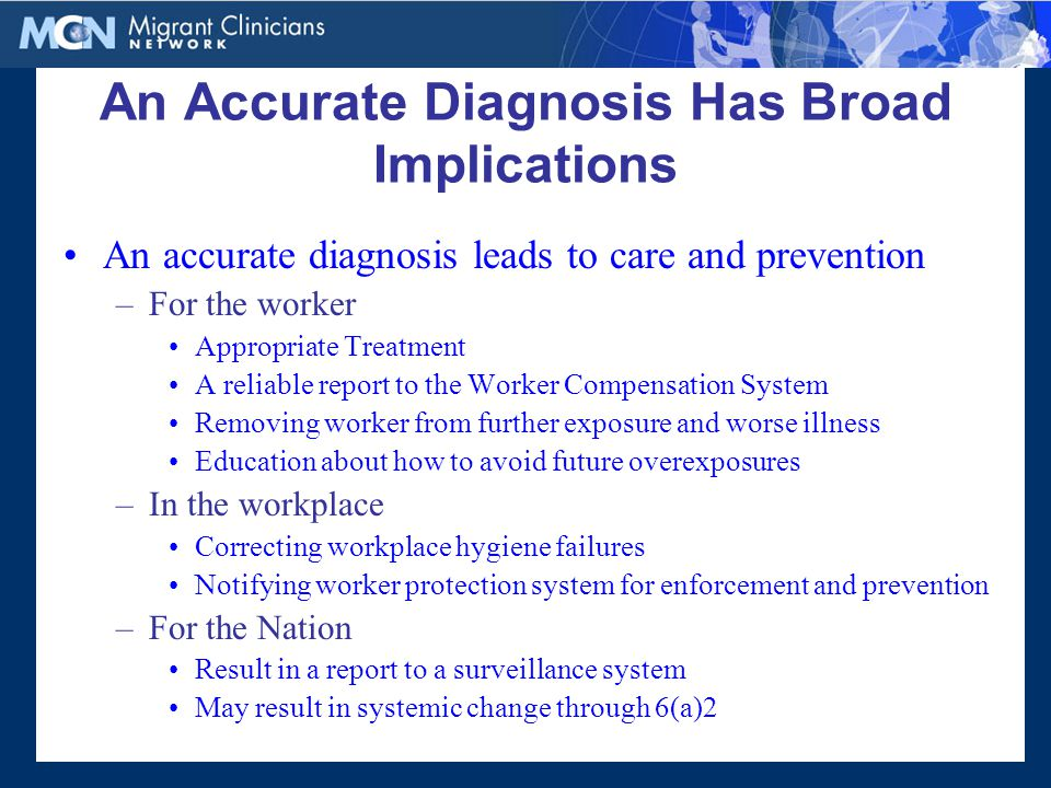 An Accurate Diagnosis Has Broad Implications An accurate diagnosis leads to care and prevention –For the worker Appropriate Treatment A reliable report to the Worker Compensation System Removing worker from further exposure and worse illness Education about how to avoid future overexposures –In the workplace Correcting workplace hygiene failures Notifying worker protection system for enforcement and prevention –For the Nation Result in a report to a surveillance system May result in systemic change through 6(a)2
