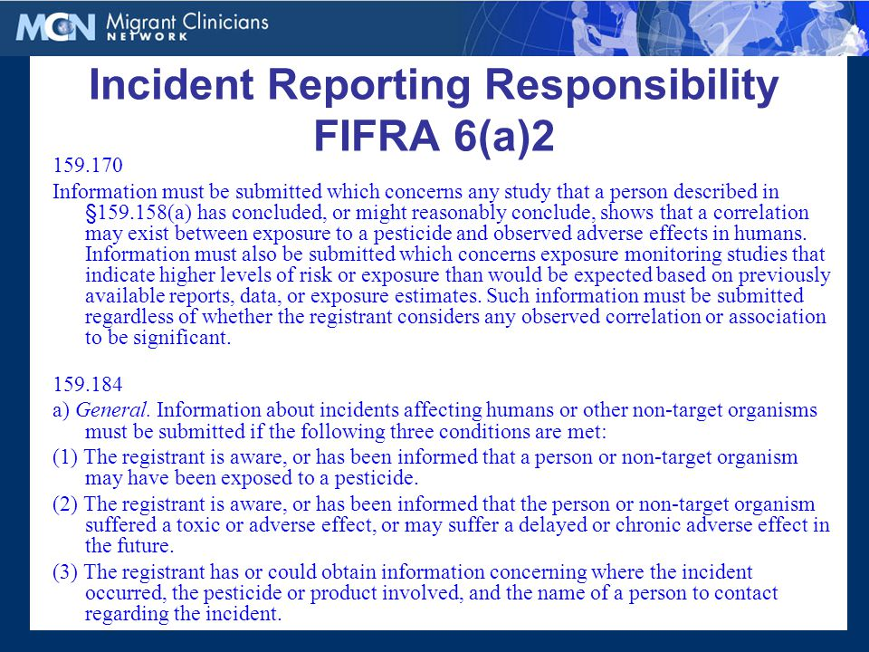 Incident Reporting Responsibility FIFRA 6(a)2 159.170 Information must be submitted which concerns any study that a person described in §159.158(a) has concluded, or might reasonably conclude, shows that a correlation may exist between exposure to a pesticide and observed adverse effects in humans.