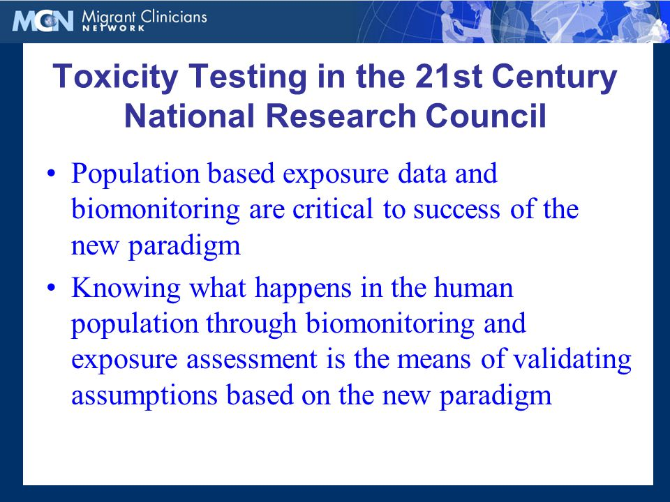 Population based exposure data and biomonitoring are critical to success of the new paradigm Knowing what happens in the human population through biomonitoring and exposure assessment is the means of validating assumptions based on the new paradigm Toxicity Testing in the 21st Century National Research Council
