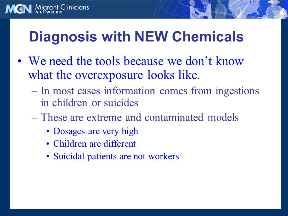 Diagnosis with NEW Chemicals We need the tools because we don't know what the overexposure looks like.
