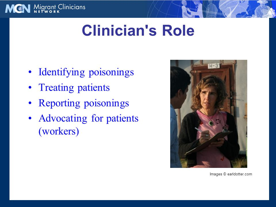 Clinician s Role Identifying poisonings Treating patients Reporting poisonings Advocating for patients (workers) Images © earldotter.com