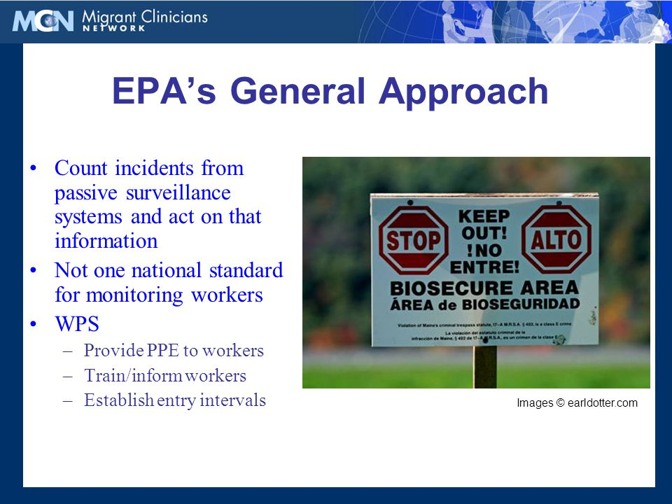 EPA's General Approach Count incidents from passive surveillance systems and act on that information Not one national standard for monitoring workers WPS –Provide PPE to workers –Train/inform workers –Establish entry intervals Images © earldotter.com