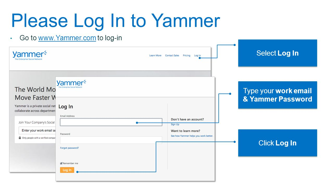 Please Log In to Yammer Go to www.Yammer.com to log-inwww.Yammer.com Select Log In Type your work email & Yammer Password Click Log In