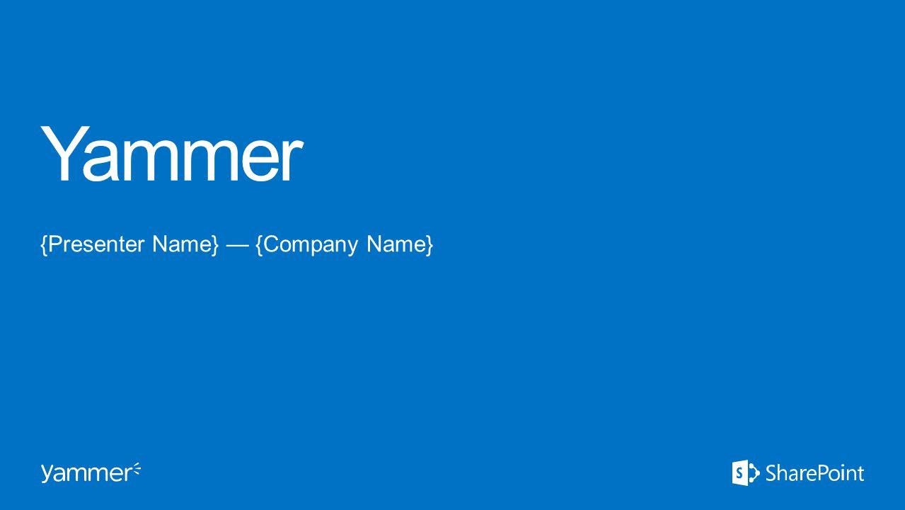 Yammer {Presenter Name} — {Company Name}