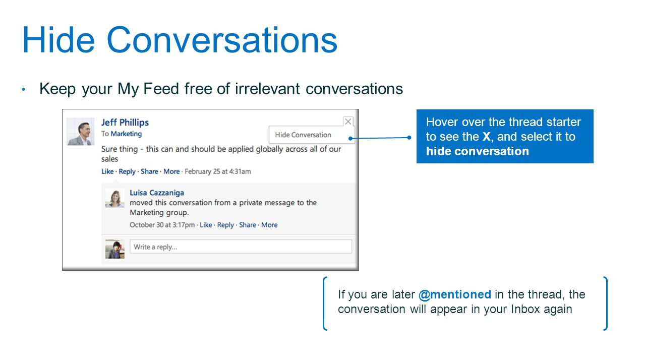 Hide Conversations Keep your My Feed free of irrelevant conversations If you are later @mentioned in the thread, the conversation will appear in your