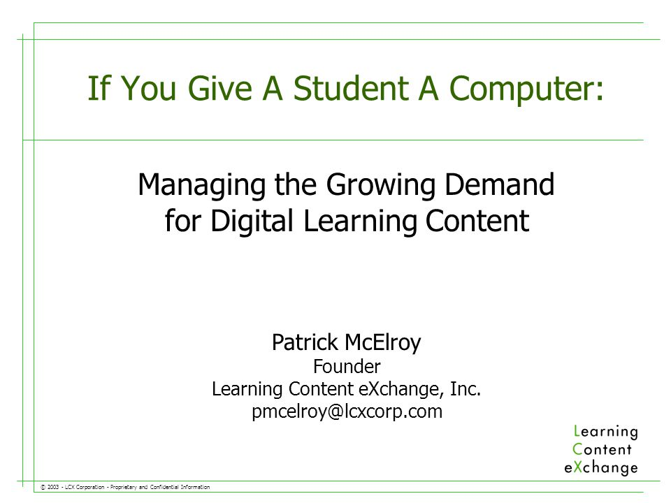 © LCX Corporation - Proprietary and Confidential Information Managing the Growing Demand for Digital Learning Content If You Give A Student A Computer: Patrick McElroy Founder Learning Content eXchange, Inc.