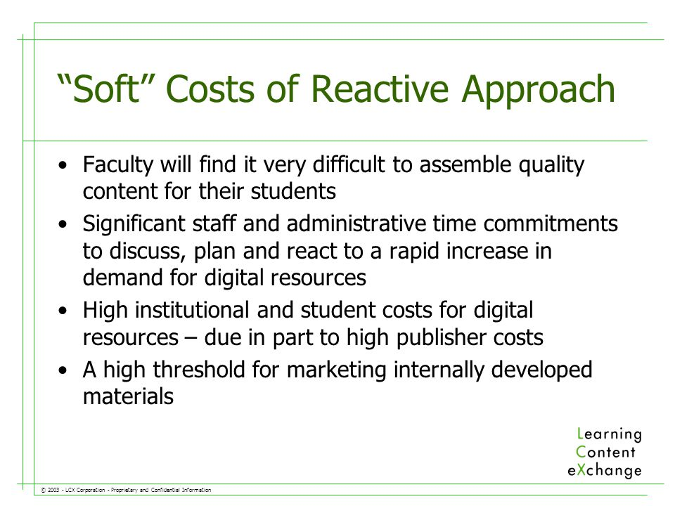 © LCX Corporation - Proprietary and Confidential Information Soft Costs of Reactive Approach Faculty will find it very difficult to assemble quality content for their students Significant staff and administrative time commitments to discuss, plan and react to a rapid increase in demand for digital resources High institutional and student costs for digital resources – due in part to high publisher costs A high threshold for marketing internally developed materials