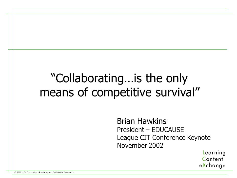 © LCX Corporation - Proprietary and Confidential Information Collaborating…is the only means of competitive survival Brian Hawkins President – EDUCAUSE League CIT Conference Keynote November 2002