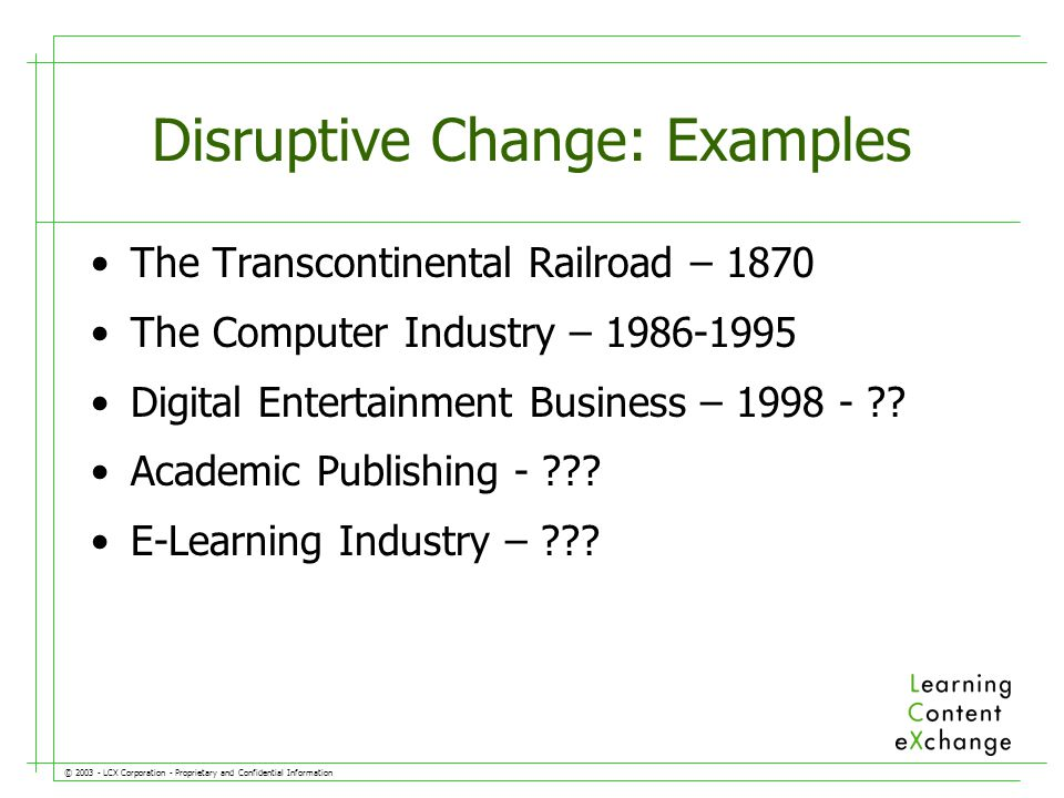 © LCX Corporation - Proprietary and Confidential Information Disruptive Change: Examples The Transcontinental Railroad – 1870 The Computer Industry – Digital Entertainment Business –