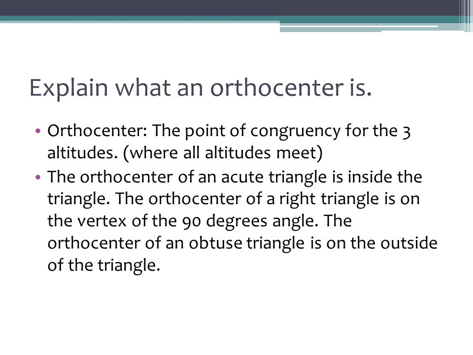 Explain what an orthocenter is. Orthocenter: The point of congruency for the 3 altitudes. (where all altitudes meet) The orthocenter of an acute trian