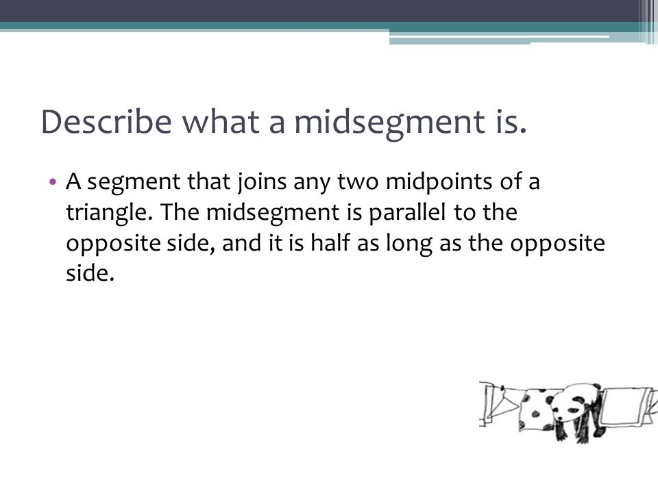 Describe what a midsegment is. A segment that joins any two midpoints of a triangle. The midsegment is parallel to the opposite side, and it is half a