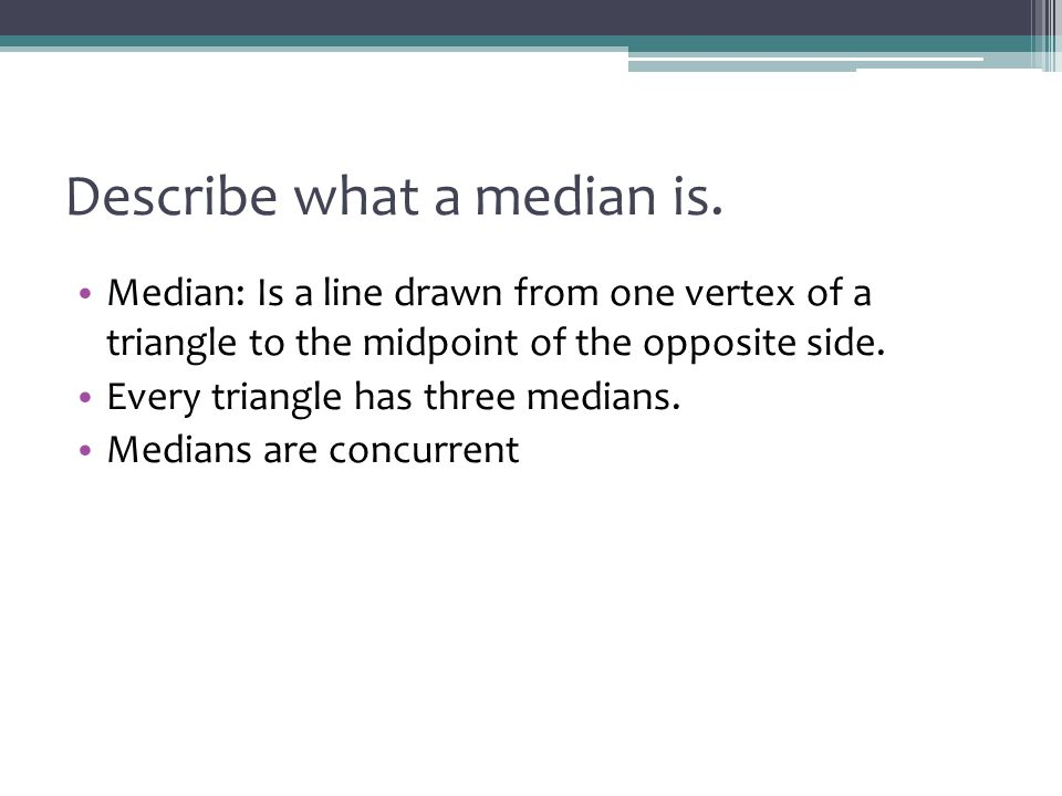 Describe what a median is. Median: Is a line drawn from one vertex of a triangle to the midpoint of the opposite side. Every triangle has three median
