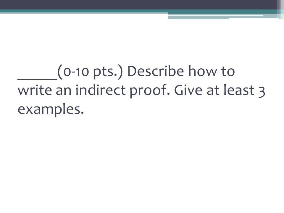 _____(0-10 pts.) Describe how to write an indirect proof. Give at least 3 examples.