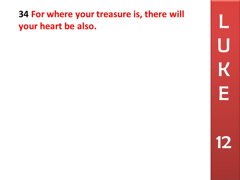 34 For where your treasure is, there will your heart be also. L U K E 12