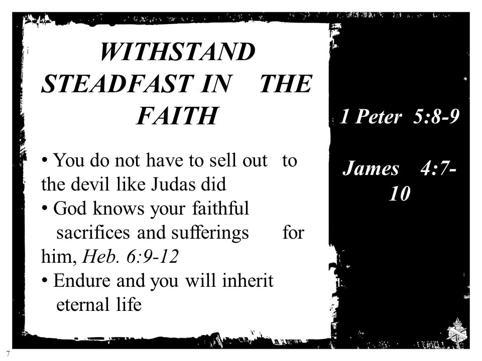 WITHSTAND STEADFAST IN THE FAITH You do not have to sell out to the devil like Judas did God knows your faithful sacrifices and sufferings for him, Heb.