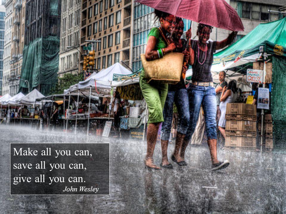 Make all you can, save all you can, give all you can. John Wesley