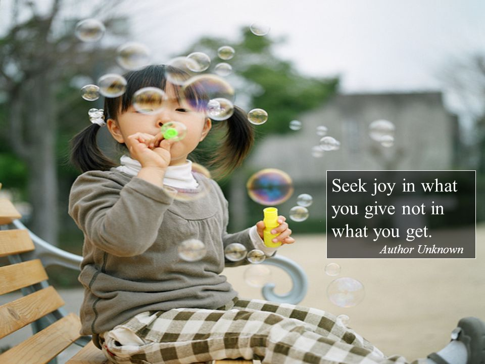 Seek joy in what you give not in what you get. Author Unknown