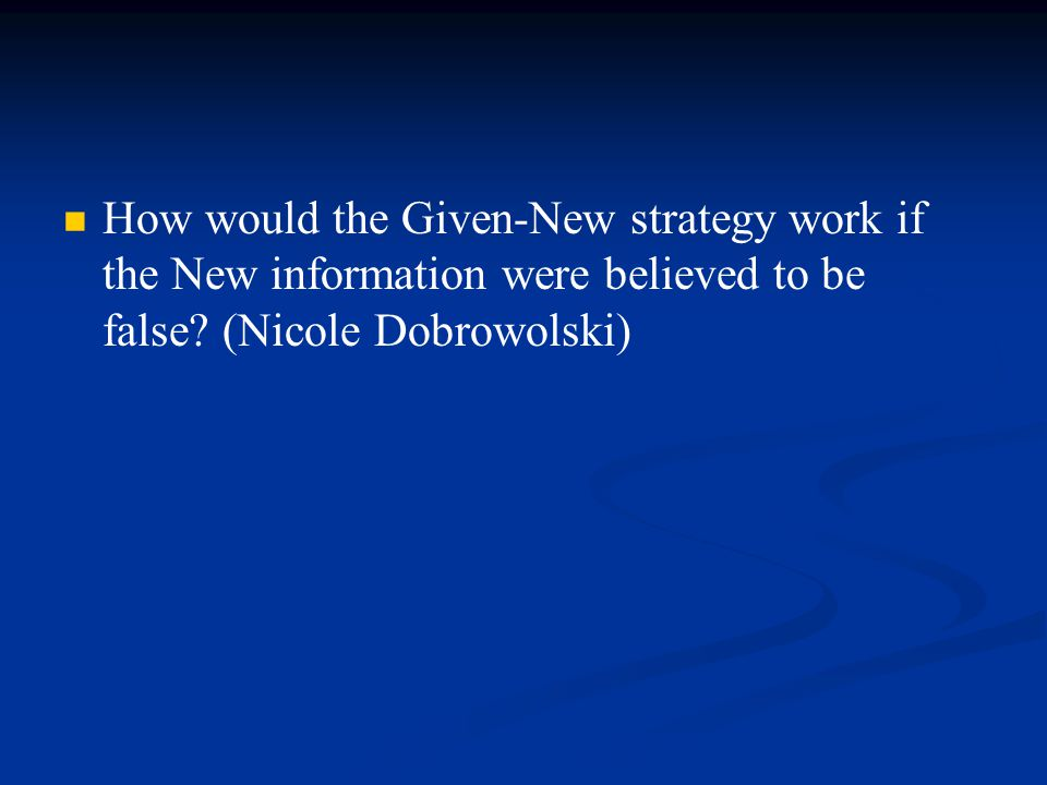 How would the Given-New strategy work if the New information were believed to be false.