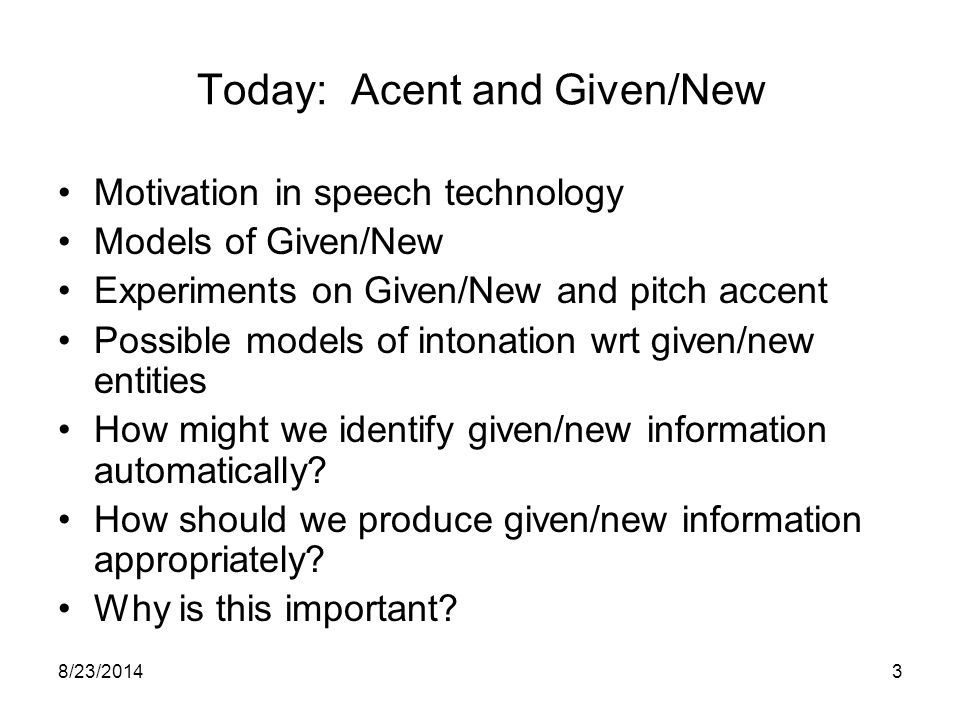 8/23/20143 Today: Acent and Given/New Motivation in speech technology Models of Given/New Experiments on Given/New and pitch accent Possible models of intonation wrt given/new entities How might we identify given/new information automatically.