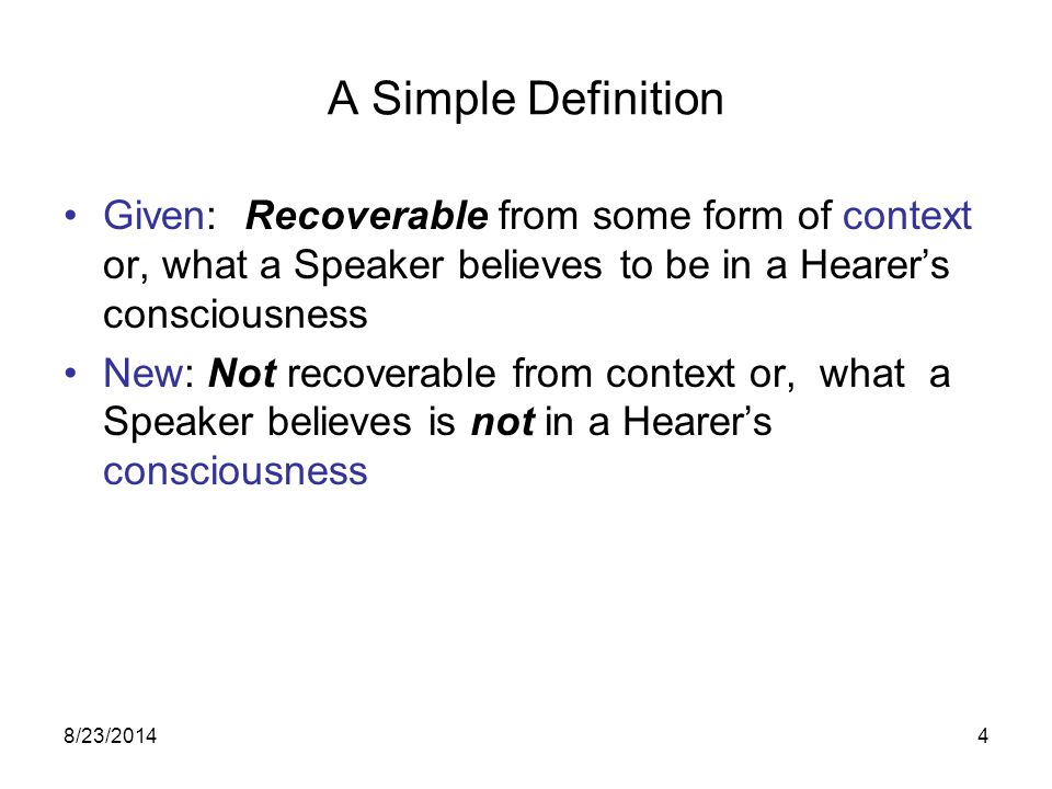 8/23/20144 A Simple Definition Given: Recoverable from some form of context or, what a Speaker believes to be in a Hearer's consciousness New: Not recoverable from context or, what a Speaker believes is not in a Hearer's consciousness