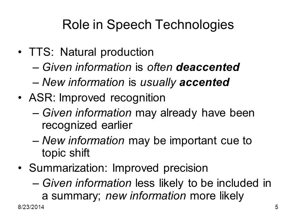 8/23/20145 Role in Speech Technologies TTS: Natural production –Given information is often deaccented –New information is usually accented ASR: Improved recognition –Given information may already have been recognized earlier –New information may be important cue to topic shift Summarization: Improved precision –Given information less likely to be included in a summary; new information more likely