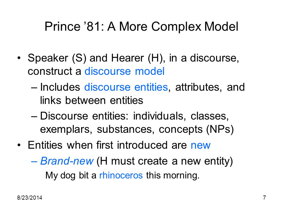 8/23/20147 Prince '81: A More Complex Model Speaker (S) and Hearer (H), in a discourse, construct a discourse model –Includes discourse entities, attributes, and links between entities –Discourse entities: individuals, classes, exemplars, substances, concepts (NPs) Entities when first introduced are new –Brand-new (H must create a new entity) My dog bit a rhinoceros this morning.