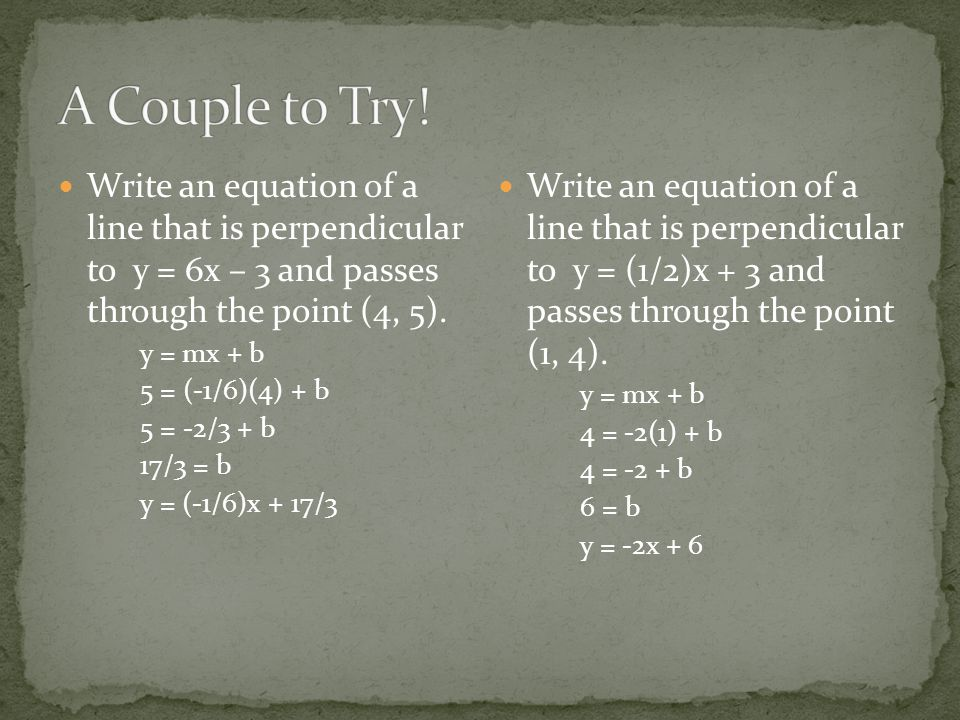 Write an equation of a line that is perpendicular to y = 6x – 3 and passes through the point (4, 5).