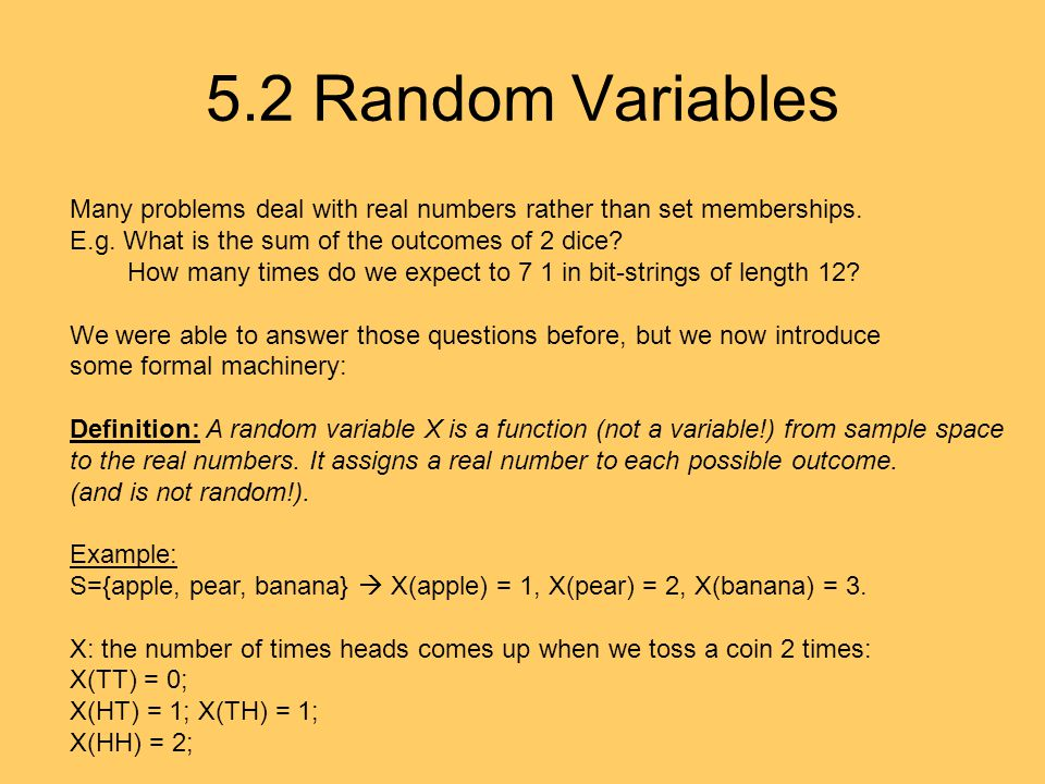 5.2 Random Variables Many problems deal with real numbers rather than set memberships. E.g. What is the sum of the outcomes of 2 dice? How many times