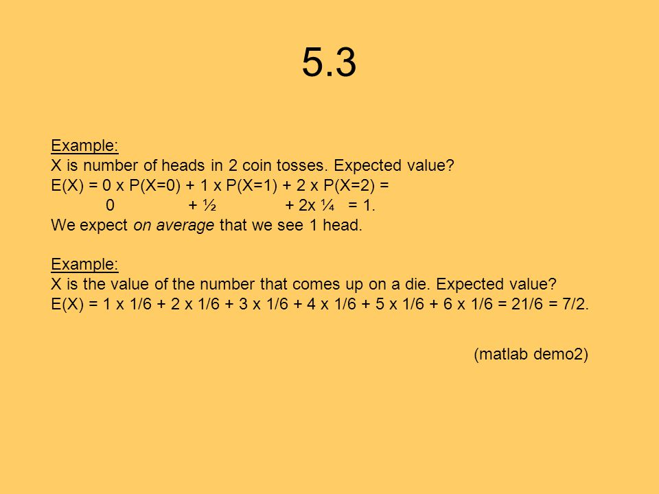 5.3 Example: X is number of heads in 2 coin tosses. Expected value? E(X) = 0 x P(X=0) + 1 x P(X=1) + 2 x P(X=2) = 0 + ½ + 2x ¼ = 1. We expect on avera