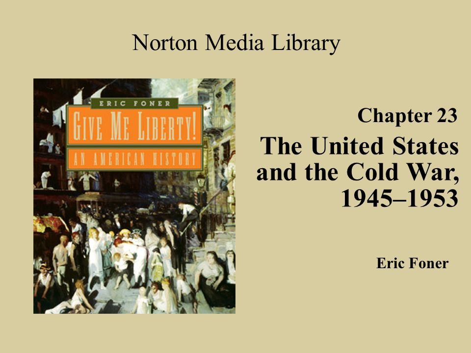 Chapter 23 The United States and the Cold War, 1945–1953 Norton Media Library Eric Foner