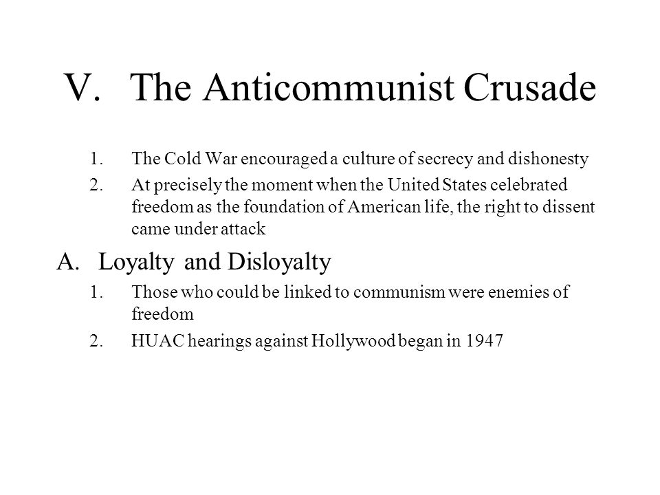 V.The Anticommunist Crusade 1.The Cold War encouraged a culture of secrecy and dishonesty 2.At precisely the moment when the United States celebrated