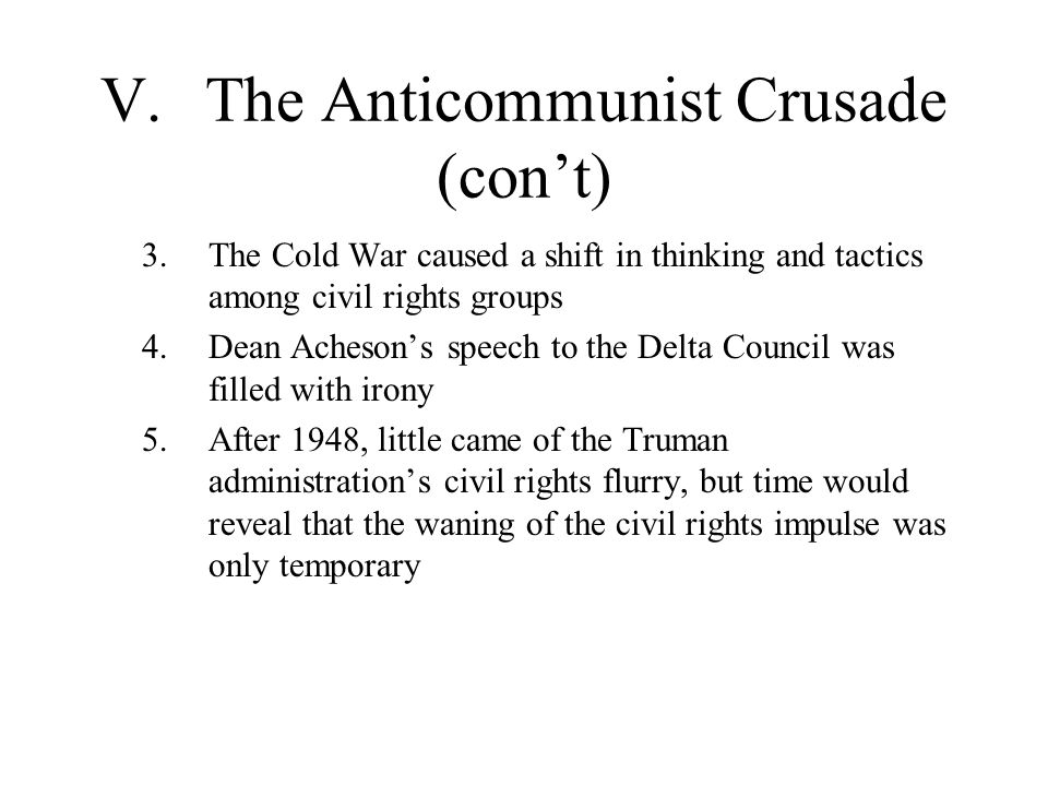 V.The Anticommunist Crusade (con't) 3.The Cold War caused a shift in thinking and tactics among civil rights groups 4.Dean Acheson's speech to the Del