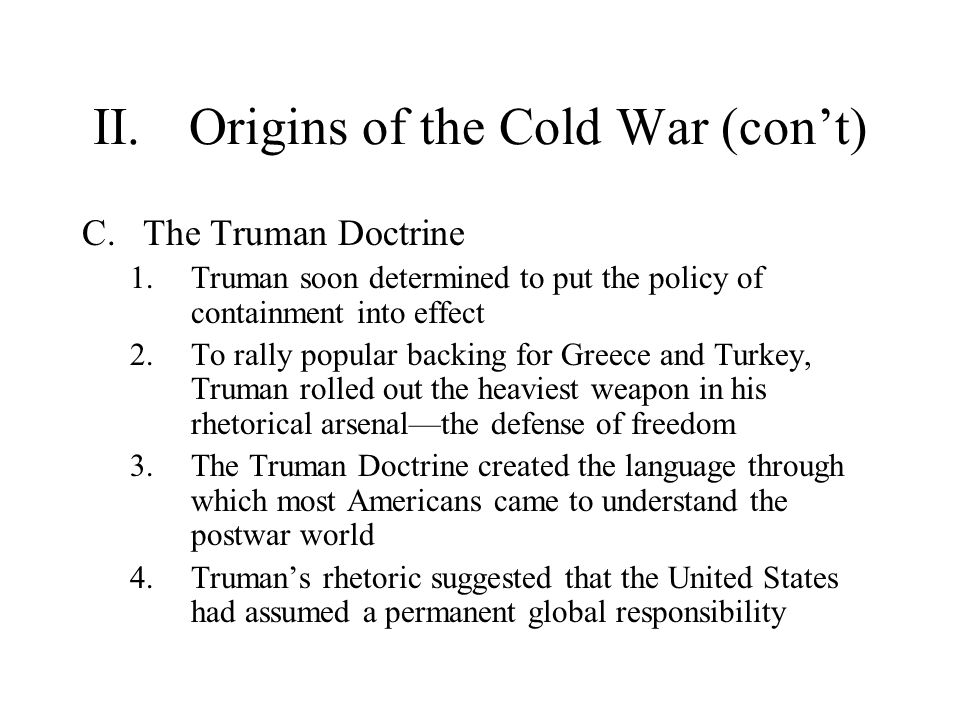II.Origins of the Cold War (con't) C.The Truman Doctrine 1.Truman soon determined to put the policy of containment into effect 2.To rally popular back