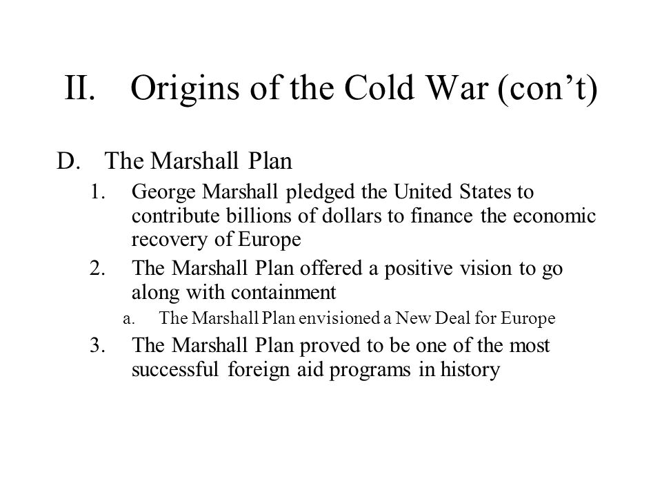 II.Origins of the Cold War (con't) D.The Marshall Plan 1.George Marshall pledged the United States to contribute billions of dollars to finance the ec