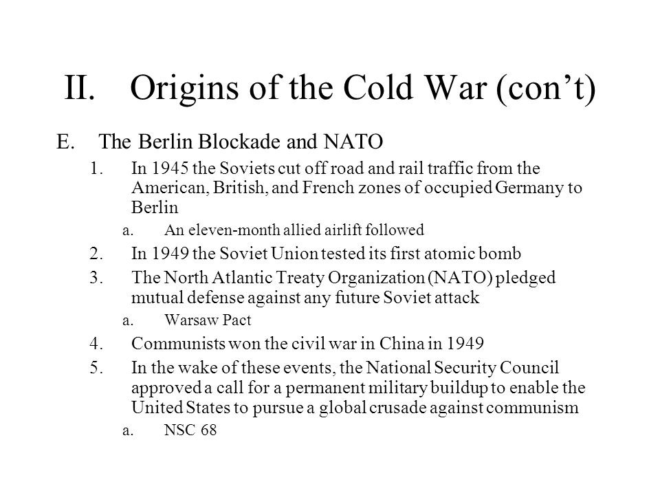 II.Origins of the Cold War (con't) E.The Berlin Blockade and NATO 1.In 1945 the Soviets cut off road and rail traffic from the American, British, and