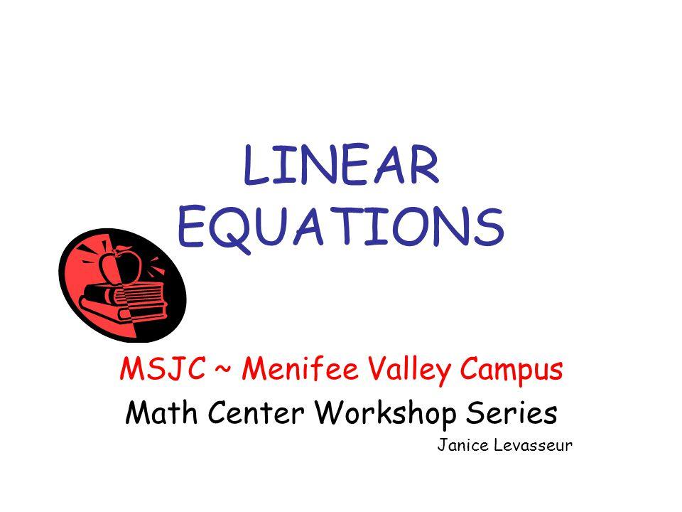 LINEAR EQUATIONS MSJC ~ Menifee Valley Campus Math Center Workshop Series Janice Levasseur