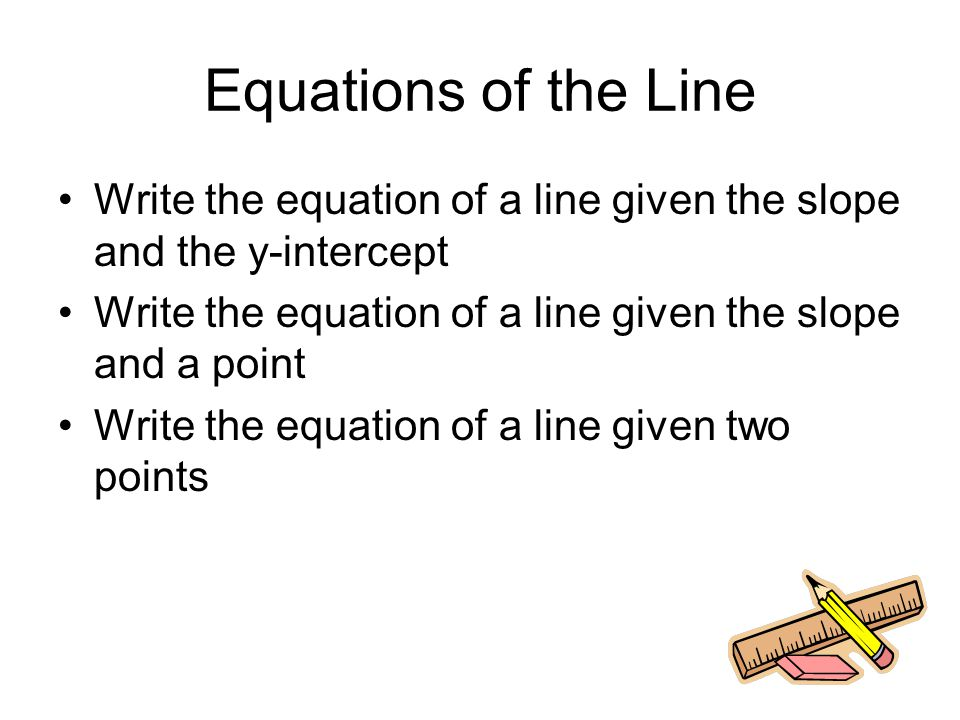 Equations of the Line Write the equation of a line given the slope and the y-intercept Write the equation of a line given the slope and a point Write