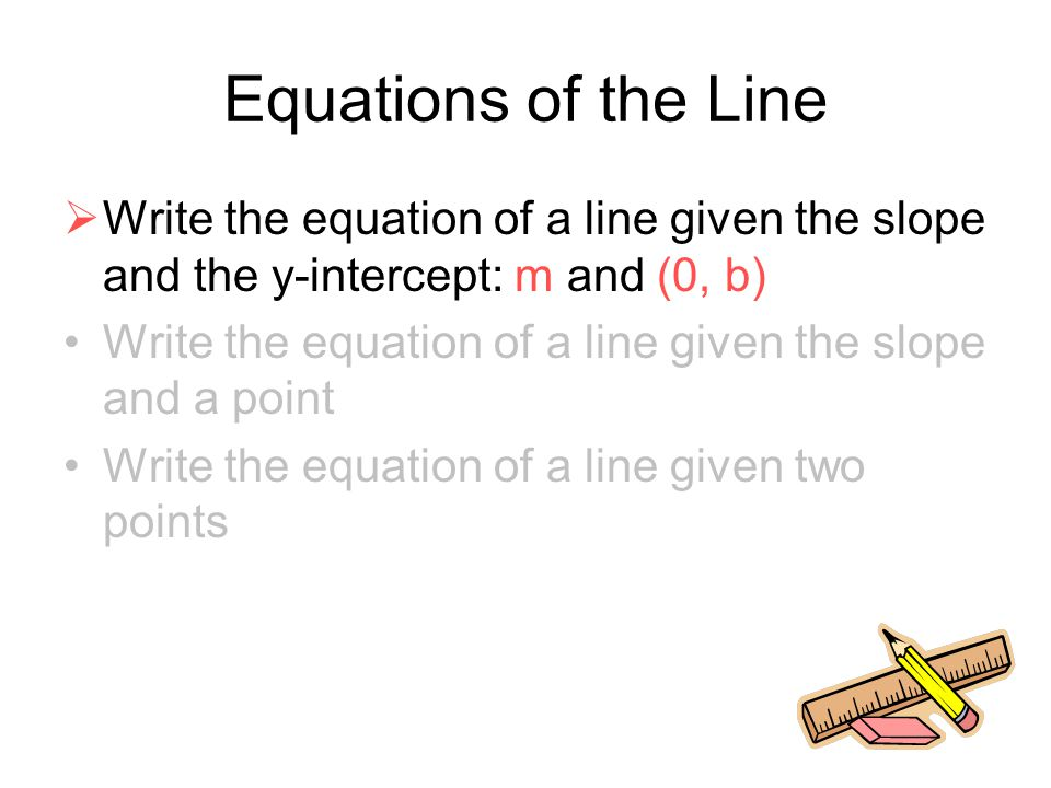 Equations of the Line  Write the equation of a line given the slope and the y-intercept: m and (0, b) Write the equation of a line given the slope an