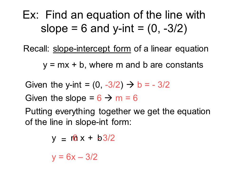 Ex: Find an equation of the line with slope = 6 and y-int = (0, -3/2) Recall: slope-intercept form of a linear equation y = mx + b, where m and b are