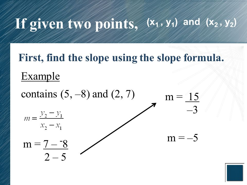 If given two points, First, find the slope using the slope formula. Example contains (5, –8) and (2, 7) m = 7 – - 8 2 – 5 m = 15 –3 m = –5 (x 1, y 1 )