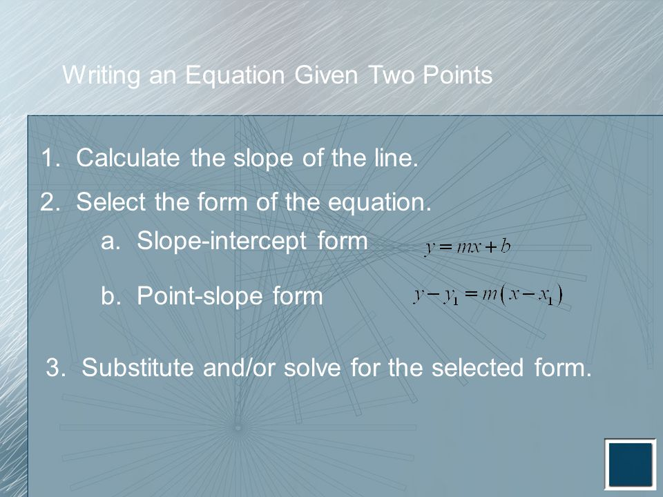 Writing an Equation Given Two Points 1. Calculate the slope of the line. 2. Select the form of the equation. a. Slope-intercept form b. Point-slope fo