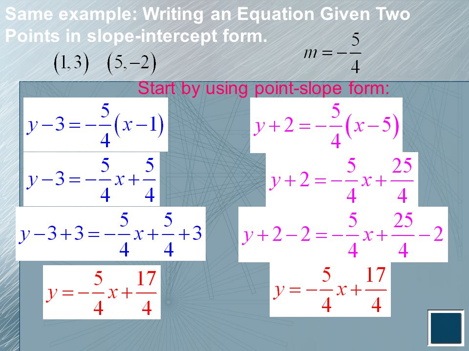Same example: Writing an Equation Given Two Points in slope-intercept form. Start by using point-slope form: