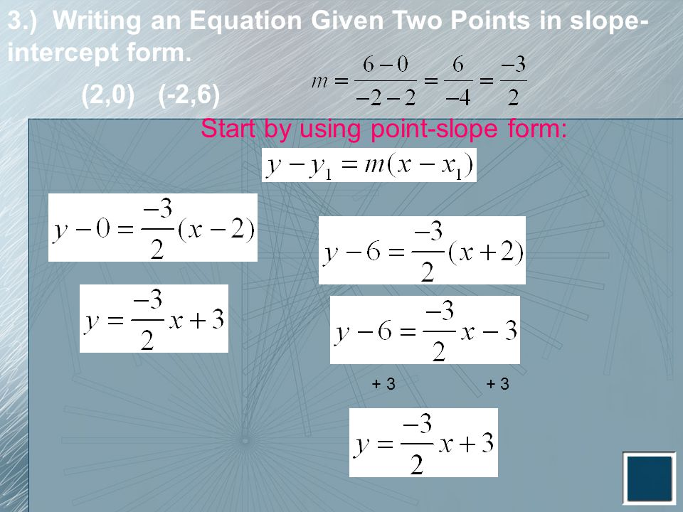 3.) Writing an Equation Given Two Points in slope- intercept form. Start by using point-slope form: + 3 (2,0) (-2,6)
