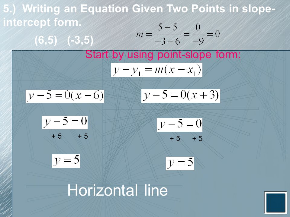 5.) Writing an Equation Given Two Points in slope- intercept form. Start by using point-slope form: + 5 (6,5) (-3,5) Horizontal line