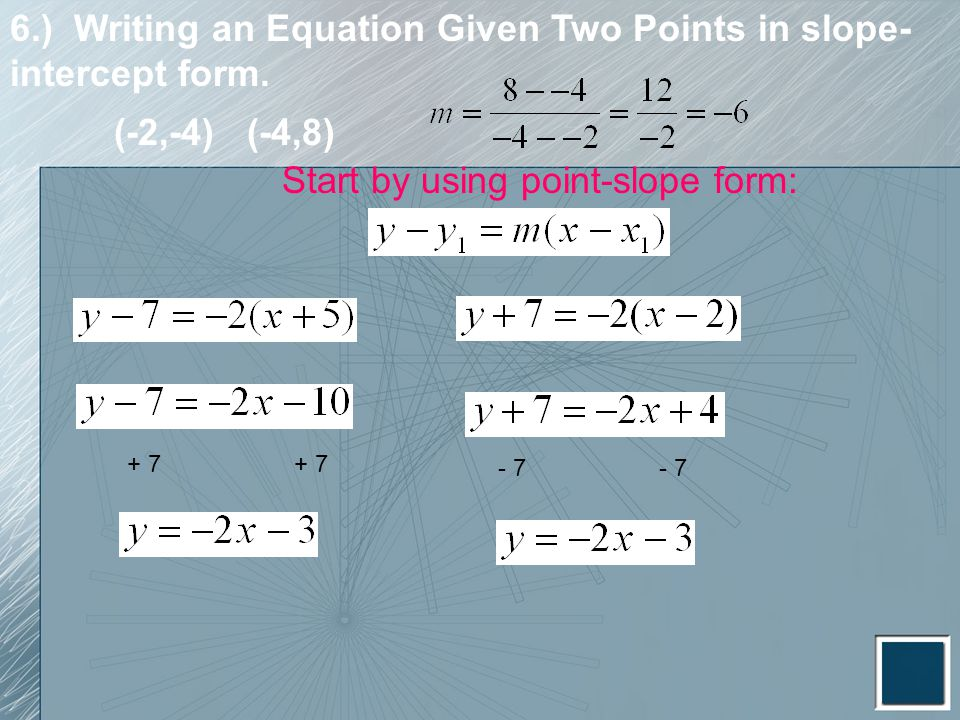 6.) Writing an Equation Given Two Points in slope- intercept form. Start by using point-slope form: + 7 - 7 (-2,-4) (-4,8)