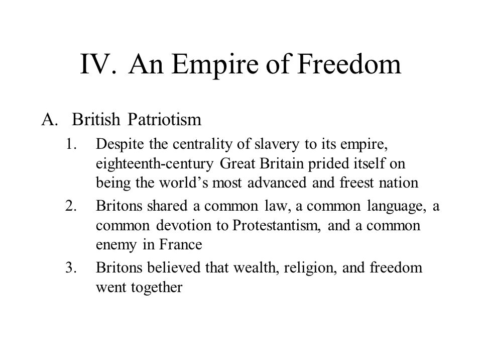 IV.An Empire of Freedom A.British Patriotism 1.Despite the centrality of slavery to its empire, eighteenth-century Great Britain prided itself on bein