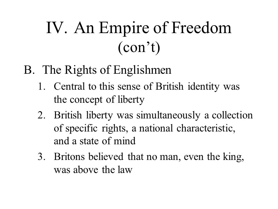 IV.An Empire of Freedom (con't) B.The Rights of Englishmen 1.Central to this sense of British identity was the concept of liberty 2.British liberty wa