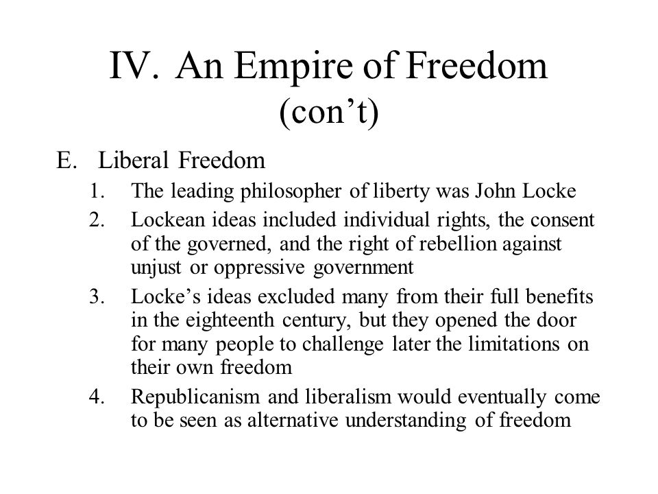 IV.An Empire of Freedom (con't) E.Liberal Freedom 1.The leading philosopher of liberty was John Locke 2.Lockean ideas included individual rights, the